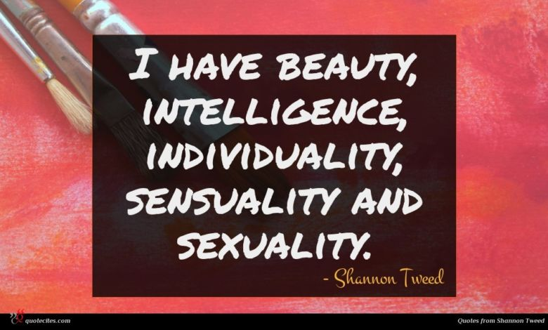 I have beauty, intelligence, individuality, sensuality and sexuality.