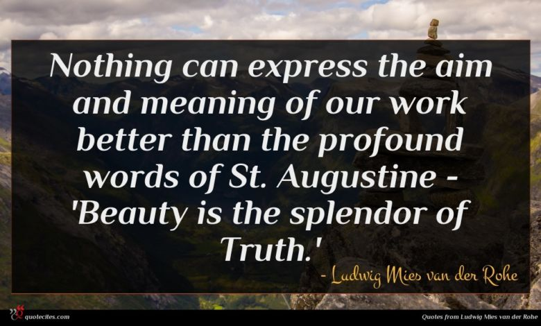 Nothing can express the aim and meaning of our work better than the profound words of St. Augustine - 'Beauty is the splendor of Truth.'