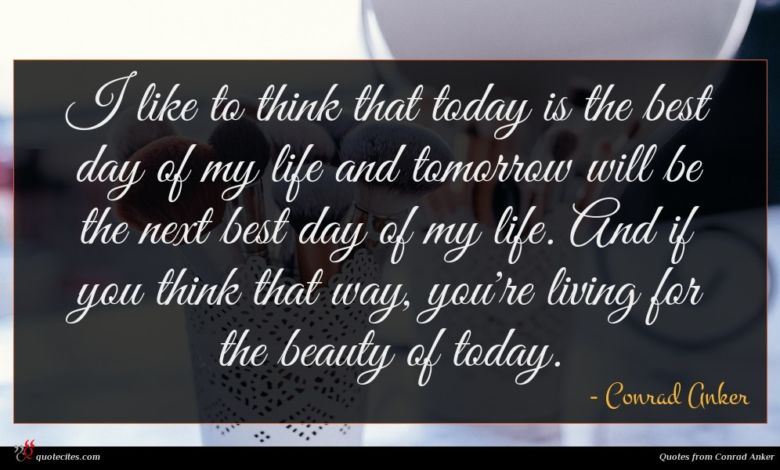 I like to think that today is the best day of my life and tomorrow will be the next best day of my life. And if you think that way, you're living for the beauty of today.
