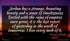 Hussein of Jordan quote : Jordan has a strange ...