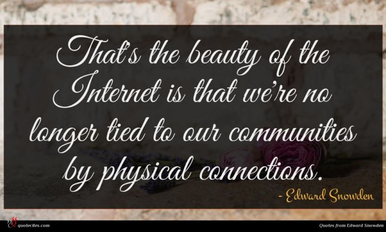 That's the beauty of the Internet is that we're no longer tied to our communities by physical connections.