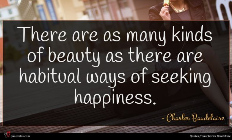 There are as many kinds of beauty as there are habitual ways of seeking happiness.