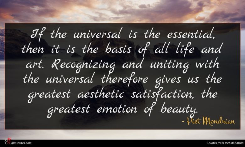 If the universal is the essential, then it is the basis of all life and art. Recognizing and uniting with the universal therefore gives us the greatest aesthetic satisfaction, the greatest emotion of beauty.