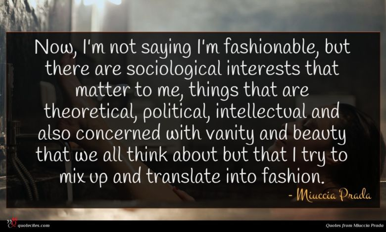 Now, I'm not saying I'm fashionable, but there are sociological interests that matter to me, things that are theoretical, political, intellectual and also concerned with vanity and beauty that we all think about but that I try to mix up and translate into fashion.