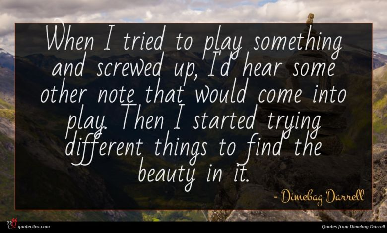 When I tried to play something and screwed up, I'd hear some other note that would come into play. Then I started trying different things to find the beauty in it.