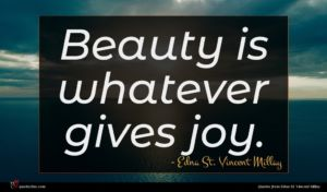 Edna St. Vincent Millay quote : Beauty is whatever gives ...
