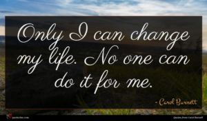 Carol Burnett quote : Only I can change ...