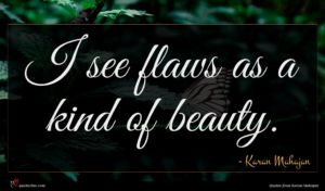 Karan Mahajan quote : I see flaws as ...