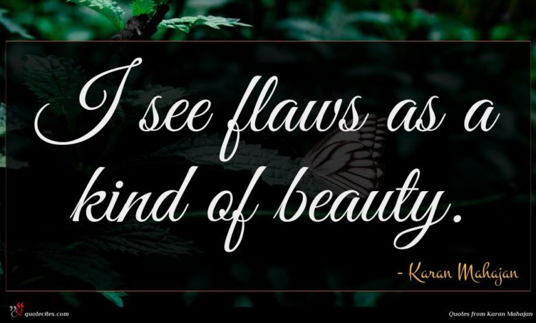 I see flaws as a kind of beauty.