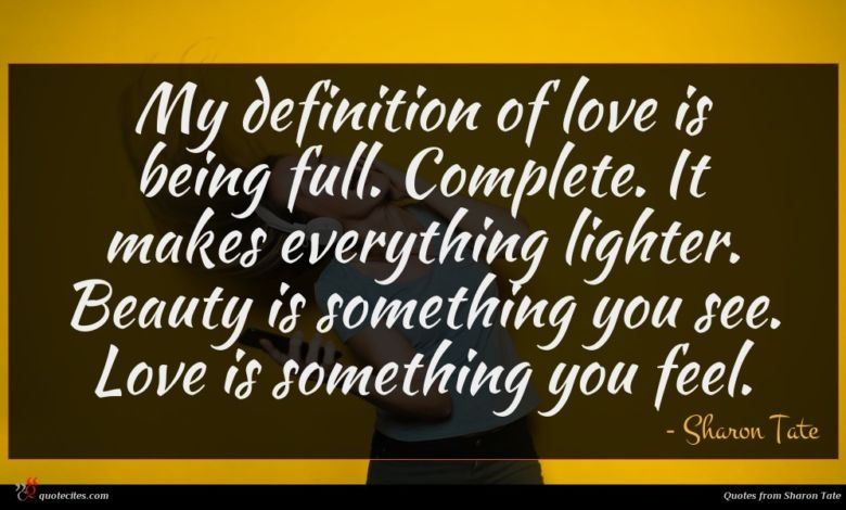 My definition of love is being full. Complete. It makes everything lighter. Beauty is something you see. Love is something you feel.