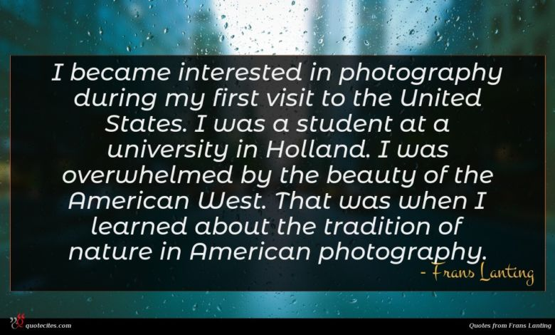 I became interested in photography during my first visit to the United States. I was a student at a university in Holland. I was overwhelmed by the beauty of the American West. That was when I learned about the tradition of nature in American photography.