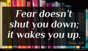 Veronica Roth quote : Fear doesn t shut ...