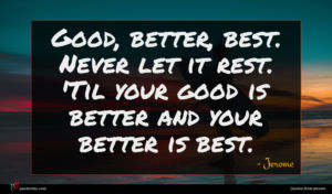 Jerome quote : Good better best Never ...