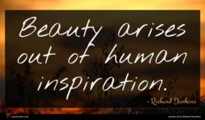 Richard Dawkins quote : Beauty arises out of ...