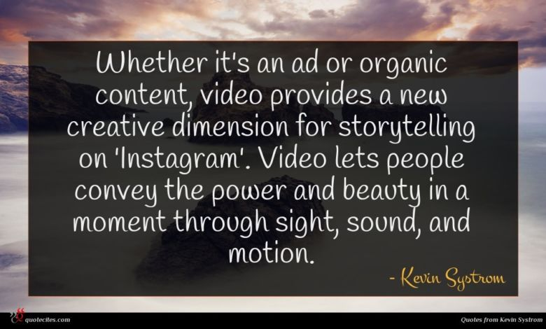 Whether it's an ad or organic content, video provides a new creative dimension for storytelling on 'Instagram'. Video lets people convey the power and beauty in a moment through sight, sound, and motion.