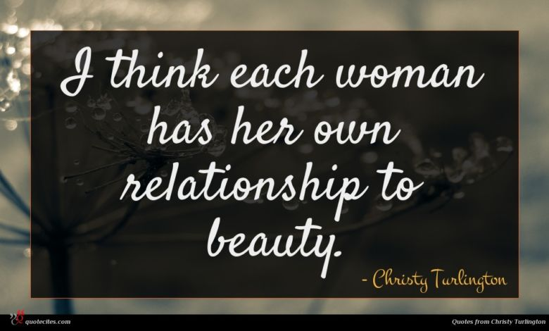 I think each woman has her own relationship to beauty.