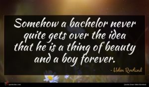 Helen Rowland quote : Somehow a bachelor never ...