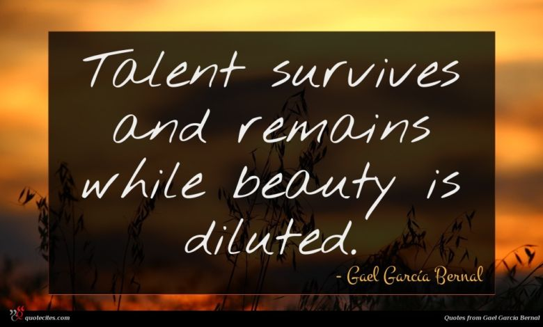 Talent survives and remains while beauty is diluted.