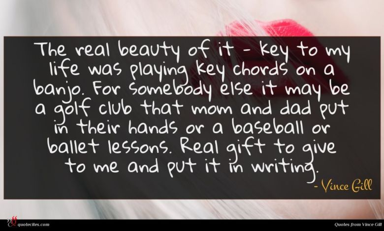 The real beauty of it - key to my life was playing key chords on a banjo. For somebody else it may be a golf club that mom and dad put in their hands or a baseball or ballet lessons. Real gift to give to me and put it in writing.