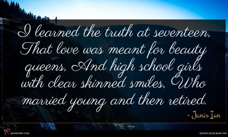 I learned the truth at seventeen, That love was meant for beauty queens, And high school girls with clear skinned smiles, Who married young and then retired.