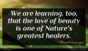 Ellsworth Huntington quote : We are learning too ...