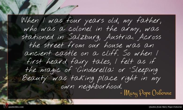 When I was four years old, my father, who was a colonel in the army, was stationed in Salzburg, Austria. Across the street from our house was an ancient castle on a cliff. So when I first heard fairy tales, I felt as if the magic of 'Cinderella' or 'Sleeping Beauty' was taking place right in my own neighborhood.