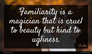 Ouida quote : Familiarity is a magician ...
