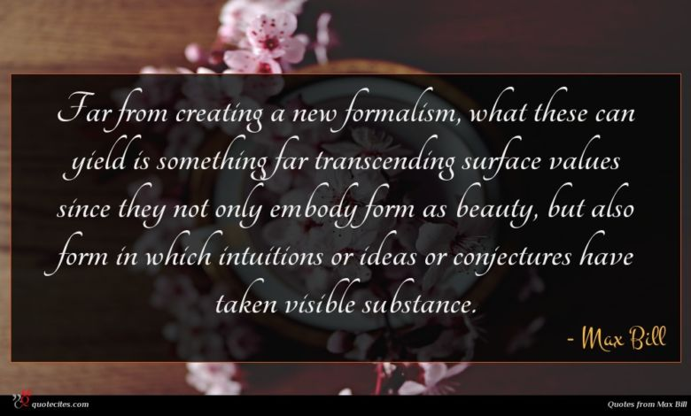 Far from creating a new formalism, what these can yield is something far transcending surface values since they not only embody form as beauty, but also form in which intuitions or ideas or conjectures have taken visible substance.
