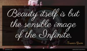 Francis Bacon quote : Beauty itself is but ...