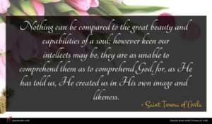Saint Teresa of Avila quote : Nothing can be compared ...