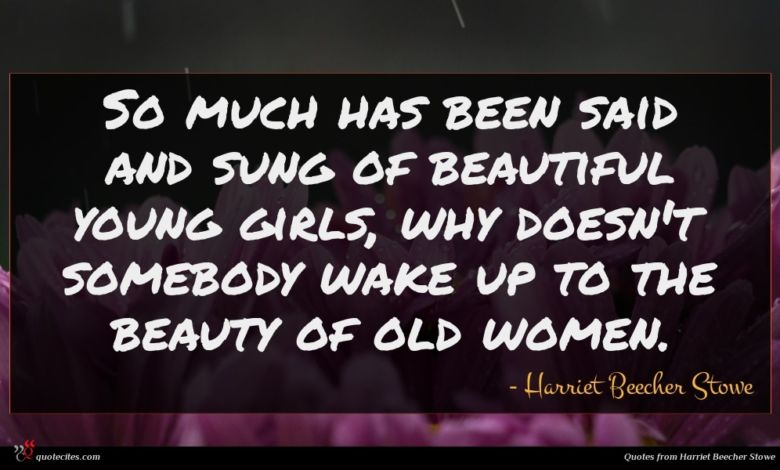 So much has been said and sung of beautiful young girls, why doesn't somebody wake up to the beauty of old women.