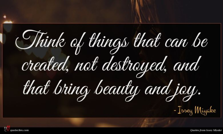 Think of things that can be created, not destroyed, and that bring beauty and joy.