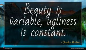 Douglas Horton quote : Beauty is variable ugliness ...