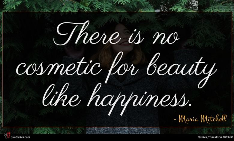 There is no cosmetic for beauty like happiness.