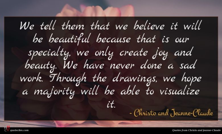 We tell them that we believe it will be beautiful because that is our specialty, we only create joy and beauty. We have never done a sad work. Through the drawings, we hope a majority will be able to visualize it.