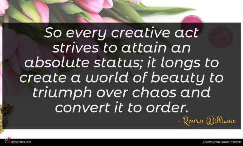 So every creative act strives to attain an absolute status; it longs to create a world of beauty to triumph over chaos and convert it to order.