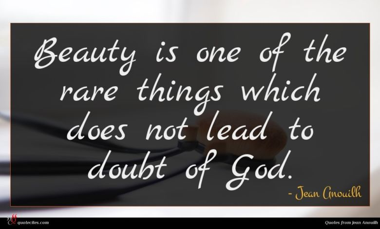 Beauty is one of the rare things which does not lead to doubt of God.