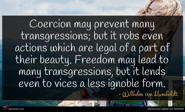 Coercion may prevent many transgressions; but it robs even actions which are legal of a part of their beauty. Freedom may lead to many transgressions, but it lends even to vices a less ignoble form.