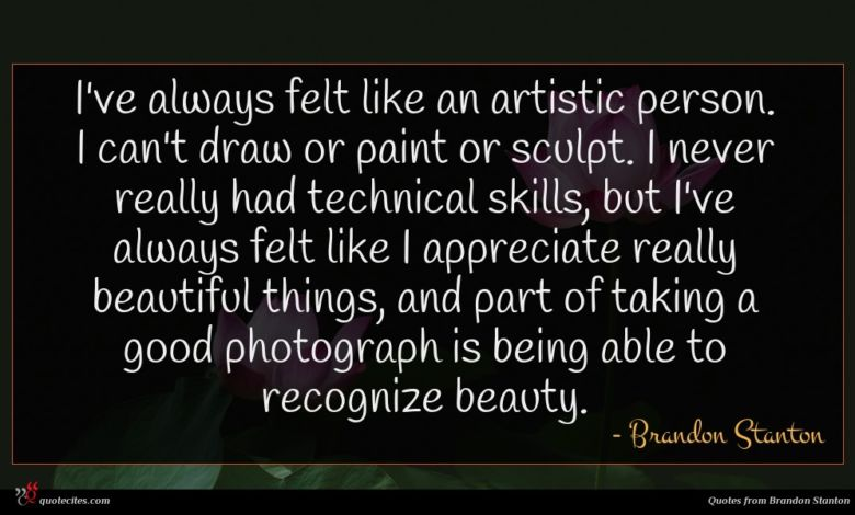I've always felt like an artistic person. I can't draw or paint or sculpt. I never really had technical skills, but I've always felt like I appreciate really beautiful things, and part of taking a good photograph is being able to recognize beauty.