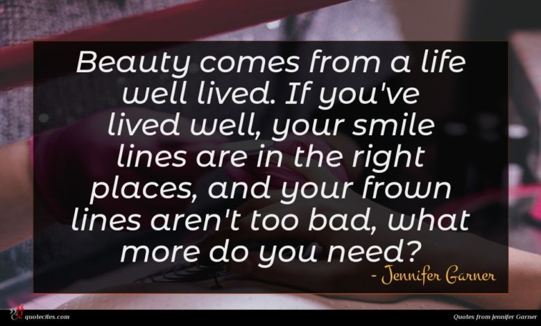 Beauty comes from a life well lived. If you've lived well, your smile lines are in the right places, and your frown lines aren't too bad, what more do you need?