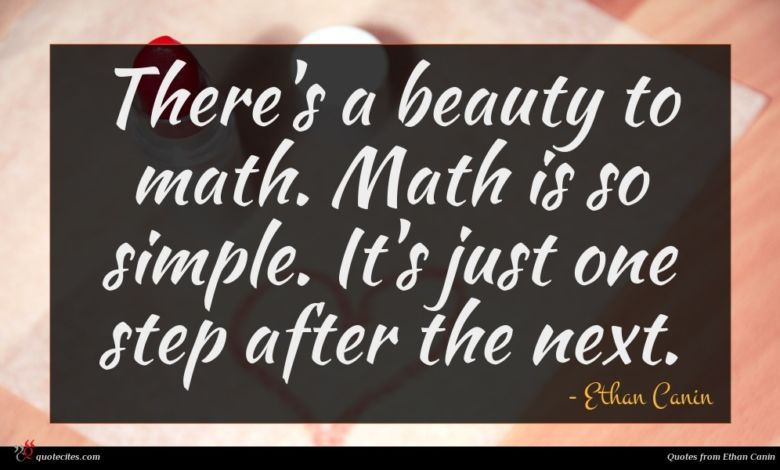There's a beauty to math. Math is so simple. It's just one step after the next.