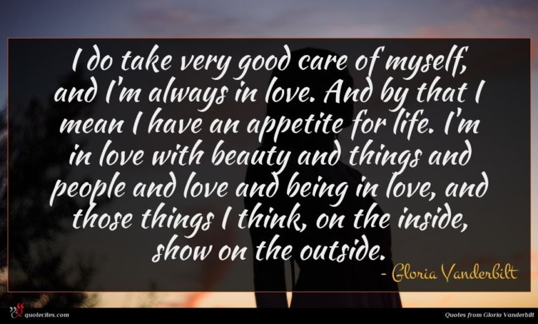 I do take very good care of myself, and I'm always in love. And by that I mean I have an appetite for life. I'm in love with beauty and things and people and love and being in love, and those things I think, on the inside, show on the outside.
