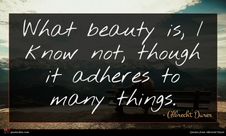 What beauty is, I know not, though it adheres to many things.