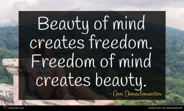 Beauty of mind creates freedom. Freedom of mind creates beauty.