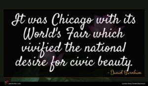 Daniel Burnham quote : It was Chicago with ...