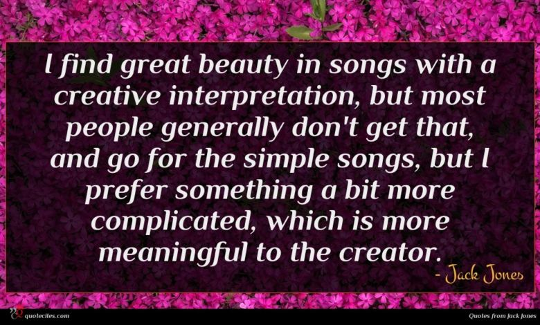 I find great beauty in songs with a creative interpretation, but most people generally don't get that, and go for the simple songs, but I prefer something a bit more complicated, which is more meaningful to the creator.