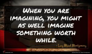 Lucy Maud Montgomery quote : When you are imagining ...