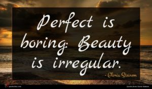 Gloria Steinem quote : Perfect is boring Beauty ...