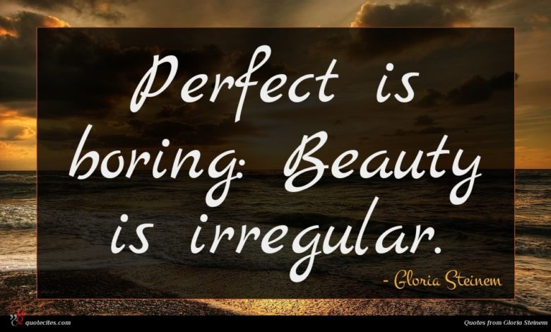 Perfect is boring: Beauty is irregular.