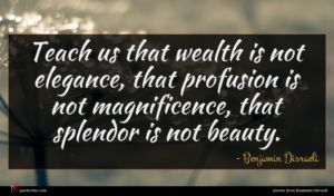 Benjamin Disraeli quote : Teach us that wealth ...